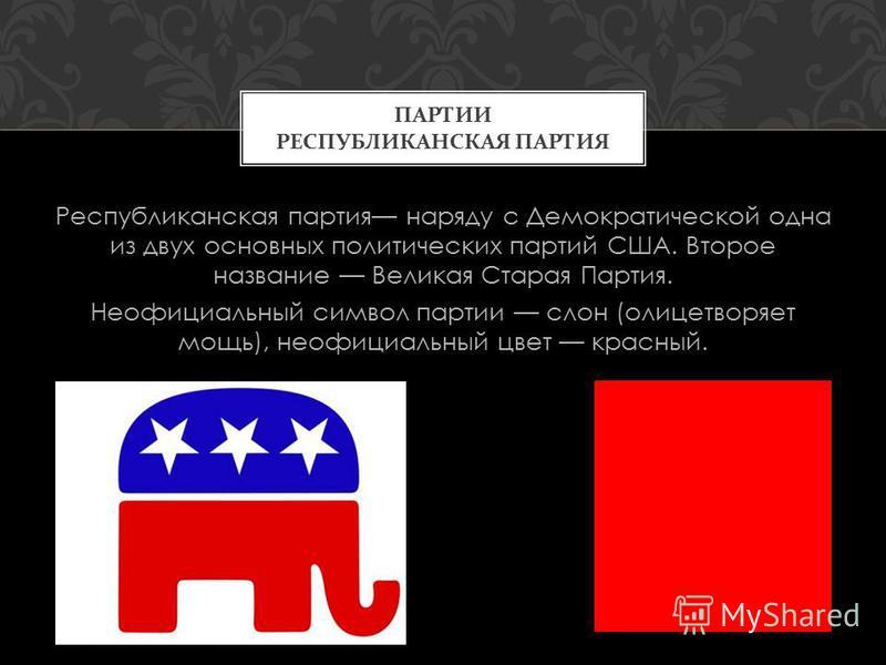 Республиканская партия наряду с Демократической одна из двух основных политических партий США. Второе название Великая Старая Партия. Неофициальный символ партии слон (олицетворяет мощь), неофициальный цвет красный. ПАРТИИ РЕСПУБЛИКАНСКАЯ ПАРТИЯ