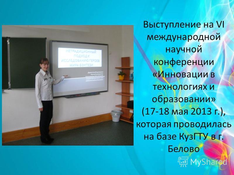 Выступление на VI международной научной конференции «Инновации в технологиях и образовании» (17-18 мая 2013 г.), которая проводилась на базе КузГТУ в г. Белово