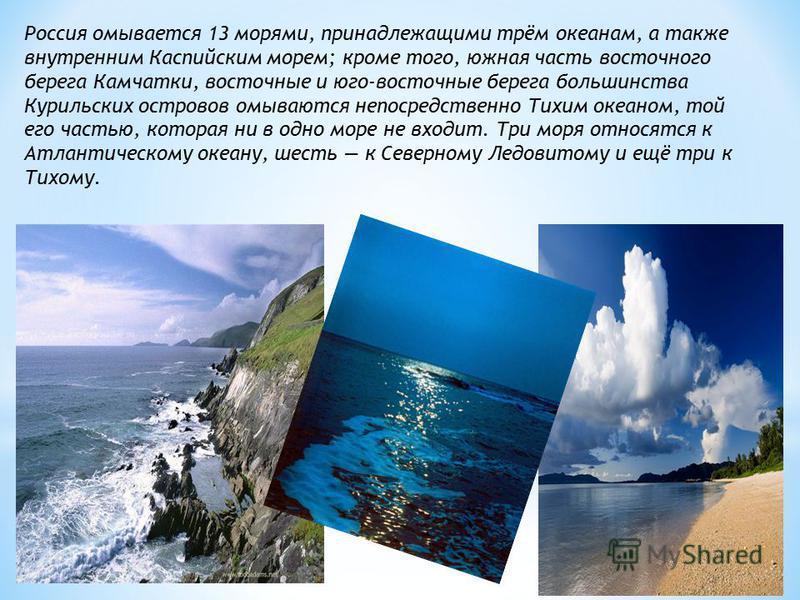 Россия омывается 13 морями, принадлежащими трём океанам, а также внутренним Каспийским морем; кроме того, южная часть восточного берега Камчатки, восточные и юго-восточные берега большинства Курильских островов омываются непосредственно Тихим океаном