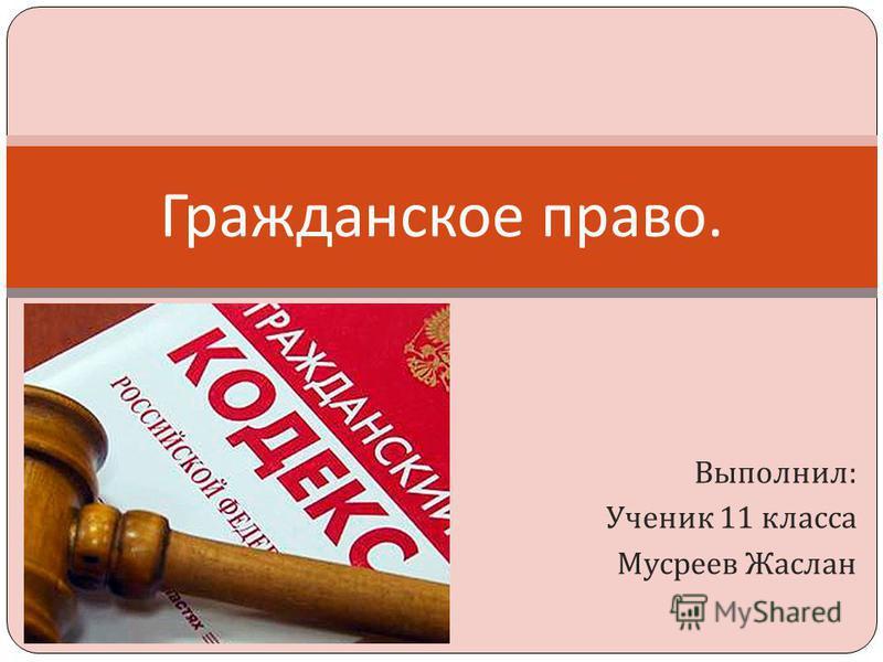 Выполнил : Ученик 11 класса Мусреев Жаслан Гражданское право.