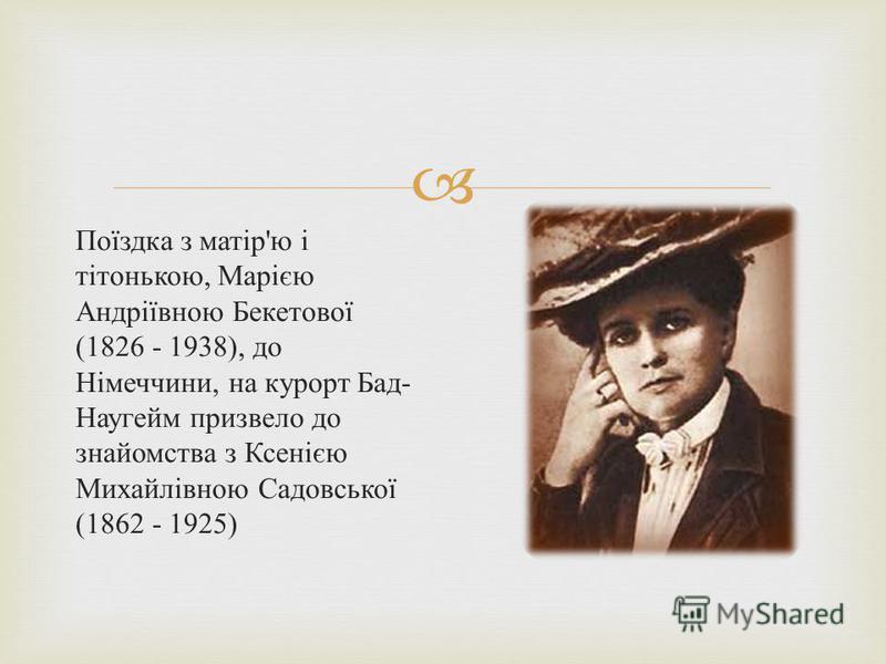 Поїздка з матір ' ю і тітонькою, Марією Андріївною Бекетової (1826 - 1938), до Німеччини, на курорт Бад - Наугейм призвело до знайомства з Ксенією Михайлівною Садовської (1862 - 1925)