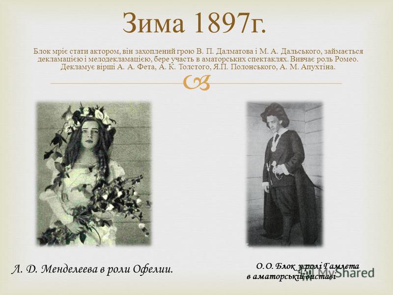 Зима 1897 г. Блок мріє стати актором, він захоплений грою В. П. Далматова і М. А. Дальського, займається декламацією і мелодекламацією, бере участь в аматорських спектаклях. Вивчає роль Ромео. Декламує вірші А. А. Фета, А. К. Толстого, Я. П. Полонськ