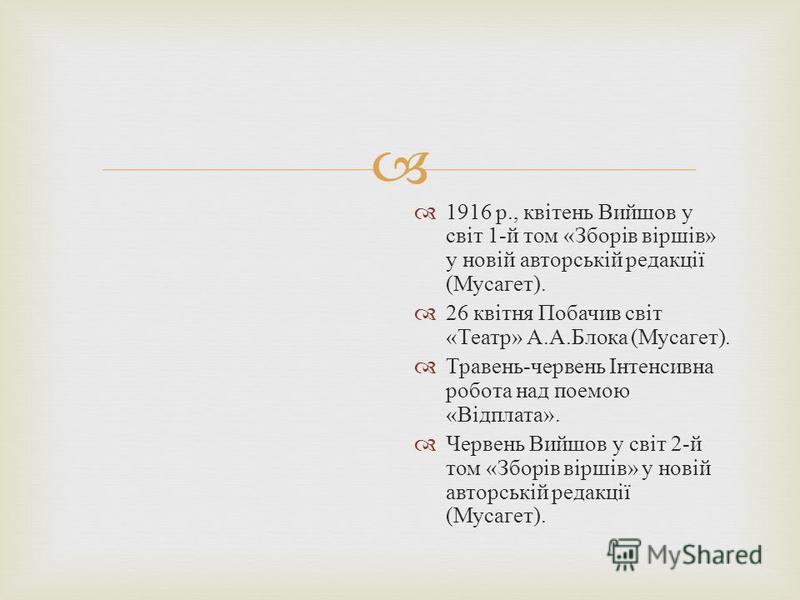 1916 р., квітень Вийшов у світ 1- й том « Зборів віршів » у новій авторській редакції ( Мусагет ). 26 квітня Побачив світ « Театр » А. А. Блока ( Мусагет ). Травень - червень Інтенсивна робота над поемою « Відплата ». Червень Вийшов у світ 2- й том «