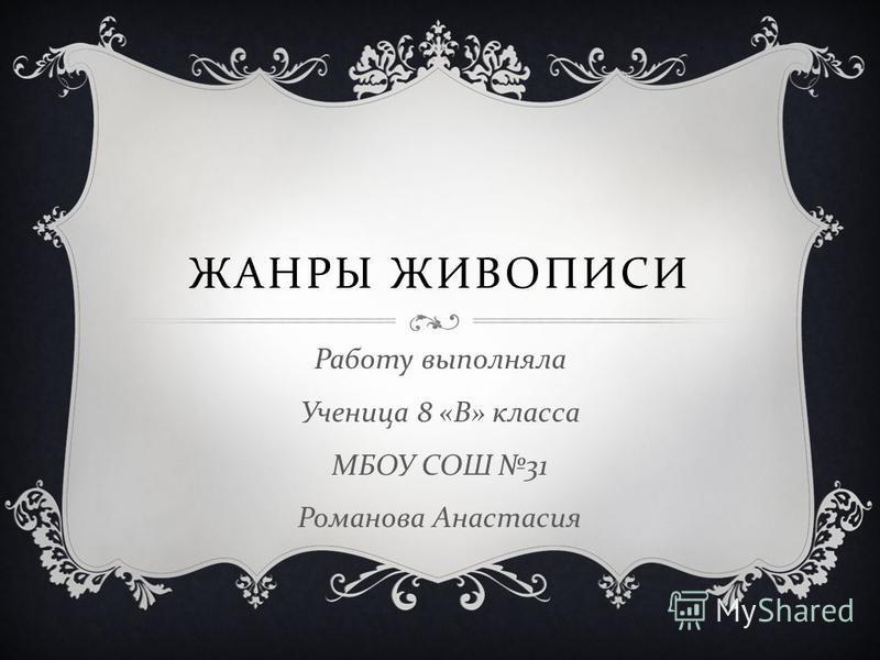 ЖАНРЫ ЖИВОПИСИ Работу выполняла Ученица 8 « В » класса МБОУ СОШ 31 Романова Анастасия