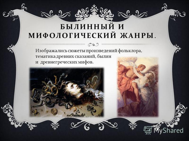 БЫЛИННЫЙ И МИФОЛОГИЧЕСКИЙ ЖАНРЫ. Изображались сюжеты произведений фольклора, тематика древних сказаний, былин и древнегреческих мифов.