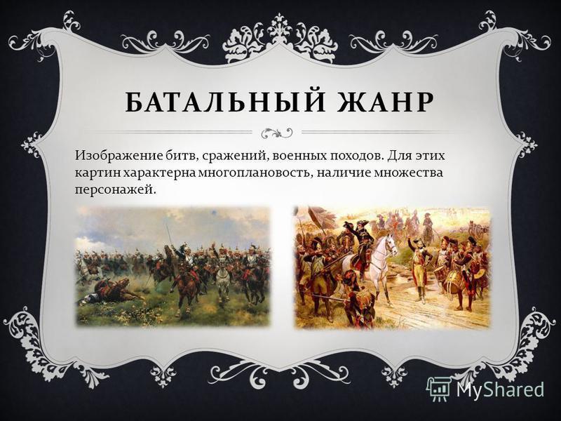 БАТАЛЬНЫЙ ЖАНР Изображение битв, сражений, военных походов. Для этих картин характерна многоплановость, наличие множества персонажей.