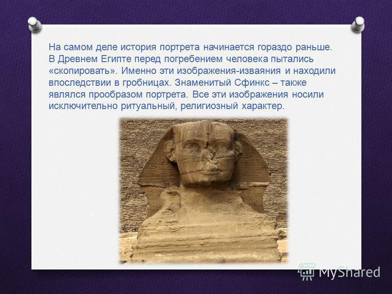 На самом деле история портрета начинается гораздо раньше. В Древнем Египте перед погребением человека пытались « скопировать ». Именно эти изображения - изваяния и находили впоследствии в гробницах. Знаменитый Сфинкс – также являлся прообразом портре