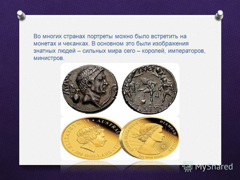 Во многих странах портреты можно было встретить на монетах и чеканках. В основном это были изображения знатных людей – сильных мира сего – королей, императоров, министров.
