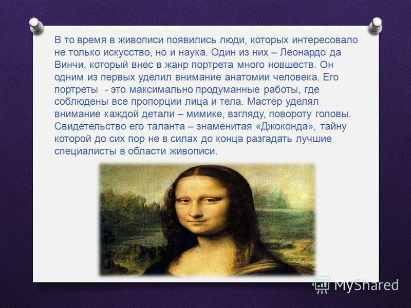 В то время в живописи появились люди, которых интересовало не только искусство, но и наука. Один из них – Леонардо да Винчи, который внес в жанр портрета много новшеств. Он одним из первых уделил внимание анатомии человека. Его портреты - это максима
