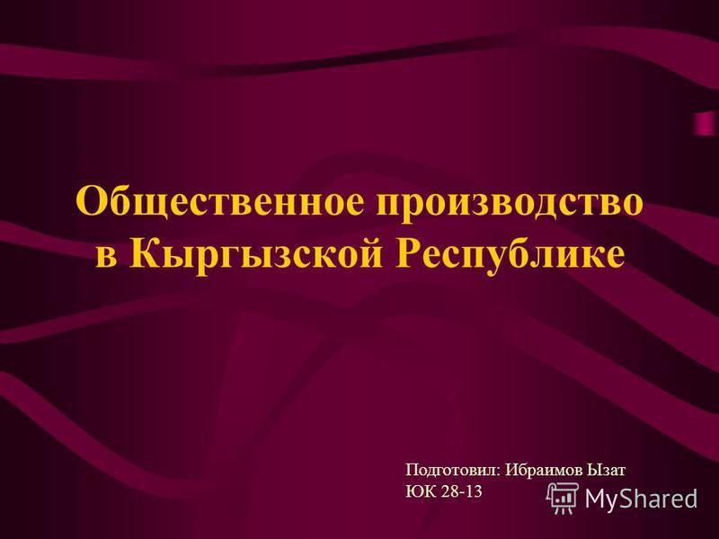 Общественное производство в Кыргызской Республике Подготовил: Ибраимов Ызат ЮК 28-13