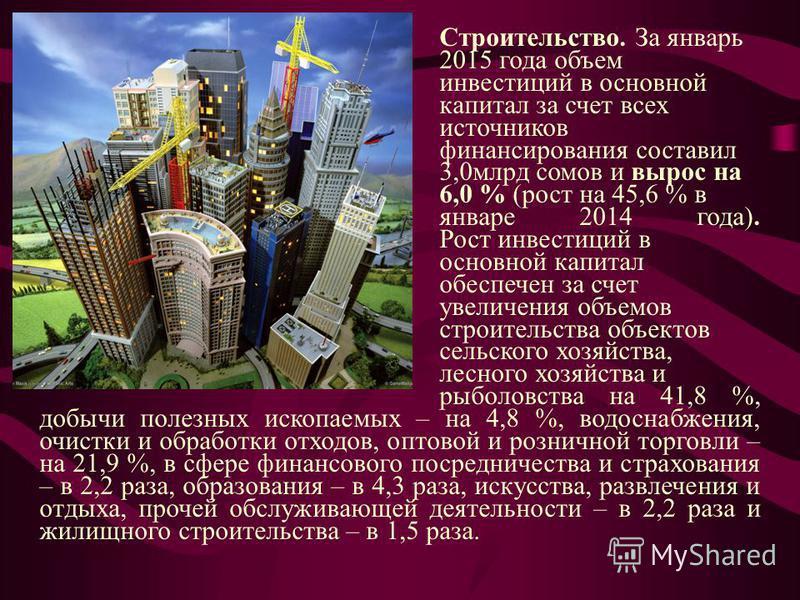 Строительство. За январь 2015 года объем инвестиций в основной капитал за счет всех источников финансирования составил 3,0 млрд сомов и вырос на 6,0 % (рост на 45,6 % в январе 2014 года). Рост инвестиций в основной капитал обеспечен за счет увеличени