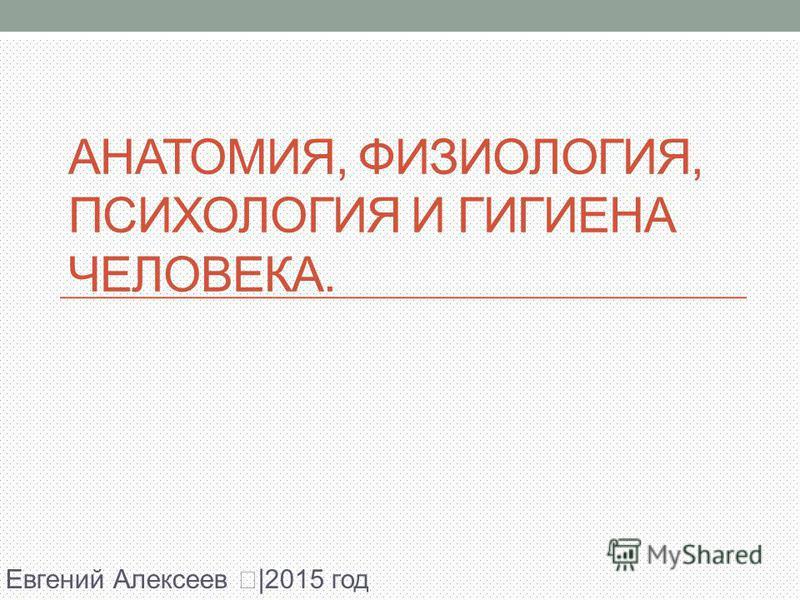 АНАТОМИЯ, ФИЗИОЛОГИЯ, ПСИХОЛОГИЯ И ГИГИЕНА ЧЕЛОВЕКА. Евгений Алексее⠘|2015 год