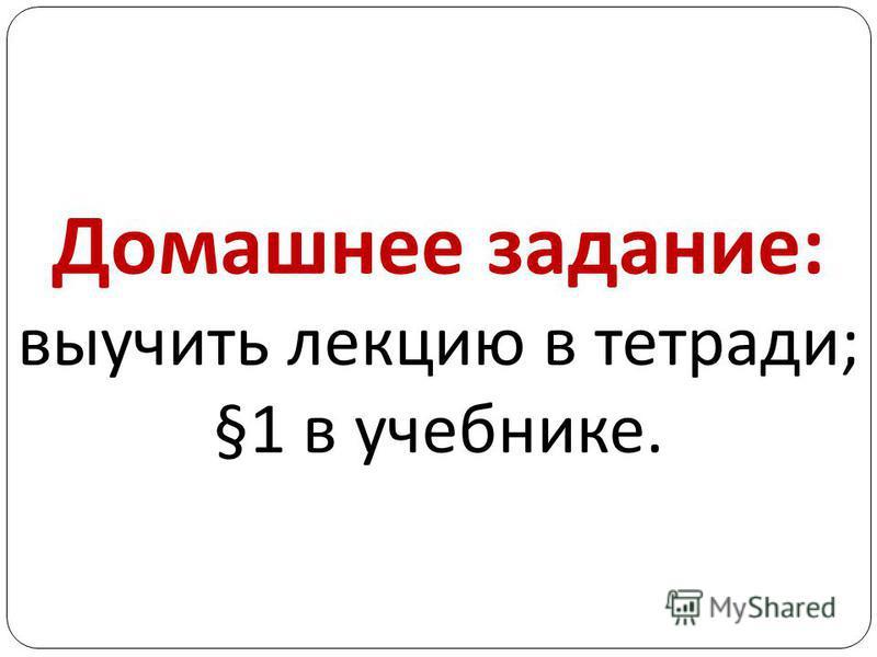 Домашнее задание : выучить лекцию в тетради ; §1 в учебнике.