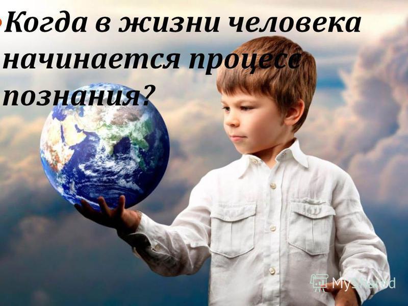 Когда в жизни человека начинается процесс познания ?