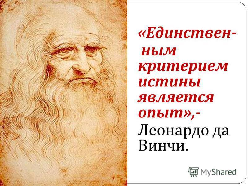 « Единствен - ным критерием истины является опыт »,- Леонардо да Винчи.