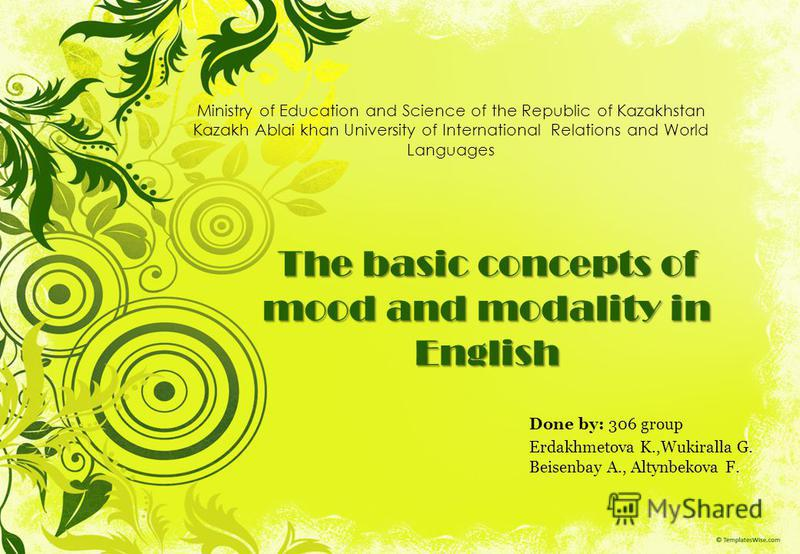 The basic concepts of mood and modality in English Done by: 306 group Erdakhmetova K.,Wukiralla G. Beisenbay A., Altynbekova F. Ministry of Education and Science of the Republic of Kazakhstan Kazakh Ablai khan University of International Relations an
