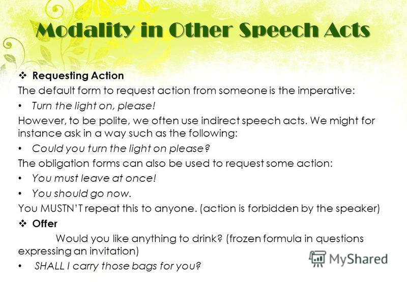 Requesting Action The default form to request action from someone is the imperative: Turn the light on, please! However, to be polite, we often use indirect speech acts. We might for instance ask in a way such as the following: Could you turn the lig