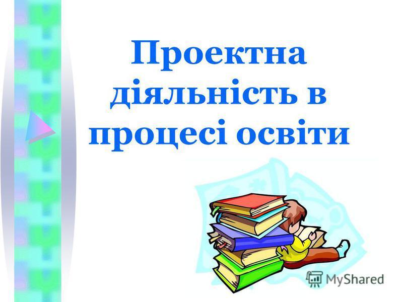 Проектна діяльність в процесі освіти