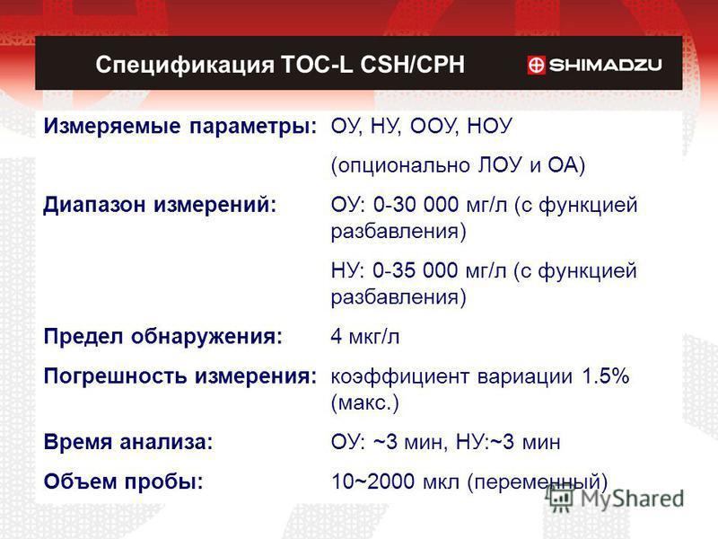 Спецификация TOC-L CSH/CPH Измеряемые параметры:ОУ, НУ, ООУ, НОУ (опционально ЛОУ и ОА) Диапазон измерений:ОУ: 0-30 000 мг/л (с функцией разбавления) НУ: 0-35 000 мг/л (с функцией разбавления) Предел обнаружения:4 мкг/л Погрешность измерения: коэффиц