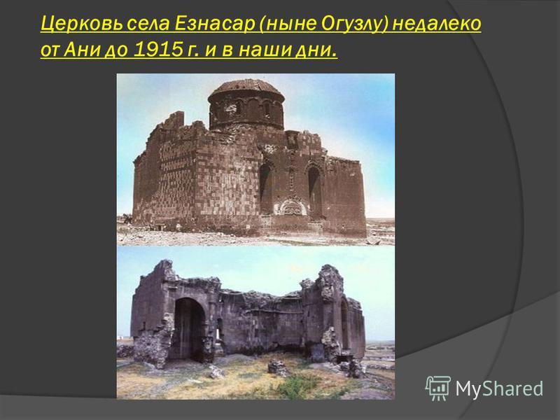 Церковь села Езнасар (ныне Огузлу) недалеко от Ани до 1915 г. и в наши дни.
