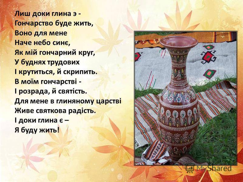 Лиш доки глина э - Гончарство буде жить, Воно для мене Наче небо синє, Як мій гончарний круг, У буднях трудових І крутиться, й скрипить. В моїм гончарстві - І розрада, й святість. Для мене в глиняному царстві Живе святкова радість. І доки глина є – Я