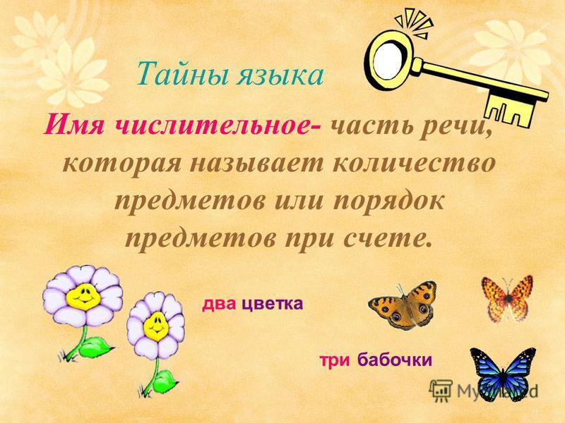 Тайны языка Имя числительное- часть речи, которая называет количество предметов или порядок предметов при счете. два цветка три бабочки