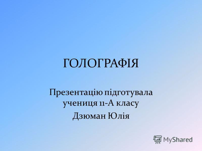 ГОЛОГРАФІЯ Презентацію підготувала учениця 11-А класу Дзюман Юлія