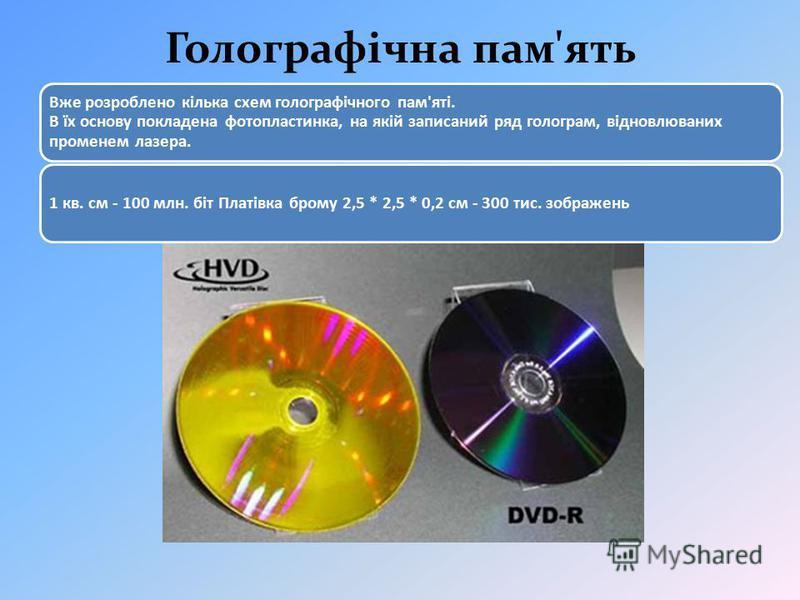 Голографічна пам'ять Вже розроблено кілька схем голографічного пам'яті. В їх основу покладена фотопластинка, на якій записаний ряд голограм, відновлюваних променем лазера. 1 кв. см - 100 млн. біт Платівка брому 2,5 * 2,5 * 0,2 см - 300 тис. зображень