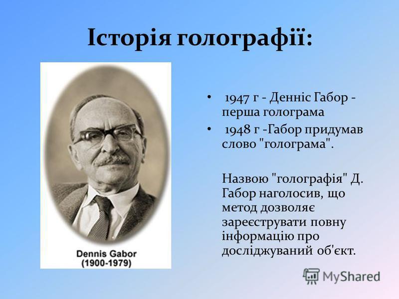 Історія голографії: 1947 г - Денніс Габор - перша голограма 1948 г -Габор придумав слово голограма. Назвою голографія Д. Габор наголосив, що метод дозволяє зареєструвати повну інформацію про досліджуваний об'єкт.