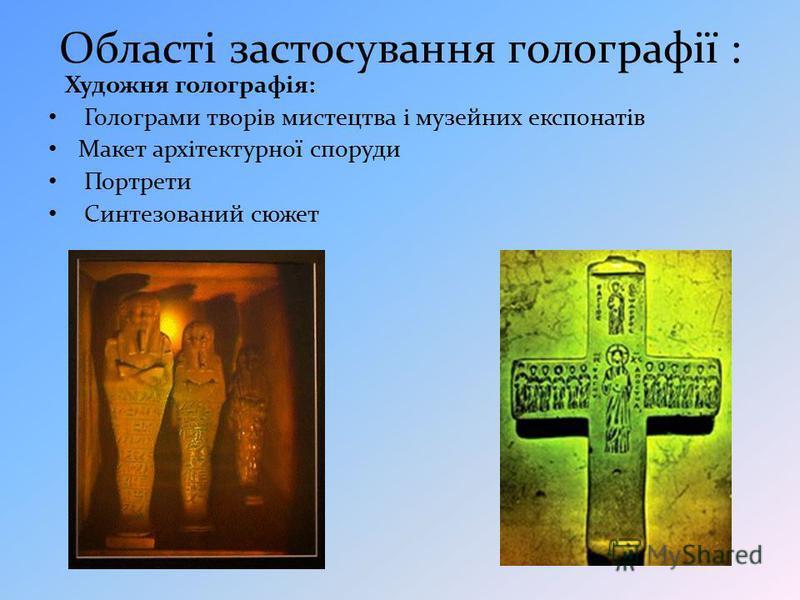 Області застосування голографії : Художня голографія: Голограми творів мистецтва і музейних експонатів Макет архітектурної споруди Портрети Синтезований сюжет