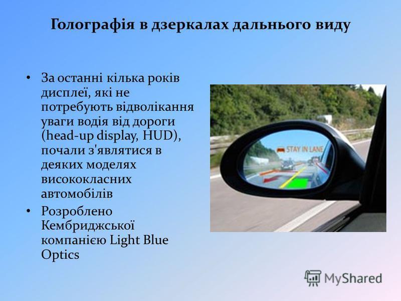 Голографія в дзеркалах дальнього виду За останні кілька років дисплеї, які не потребують відволікання уваги водія від дороги (head-up display, HUD), почали з'являтися в деяких моделях висококласних автомобілів Розроблено Кембриджської компанією Light