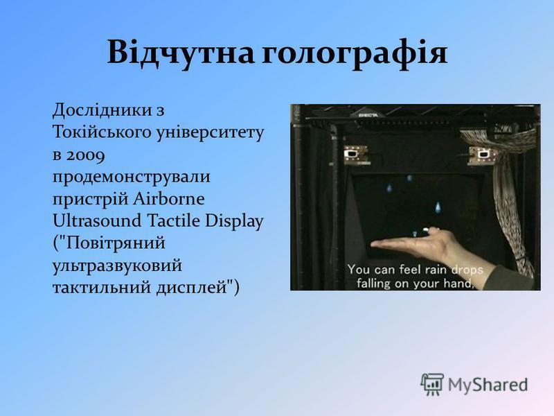 Відчутна голографія Дослідники з Токійського університету в 2009 продемонстрували пристрій Airborne Ultrasound Tactile Display (Повітряний ультразвуковий тактильний дисплей)