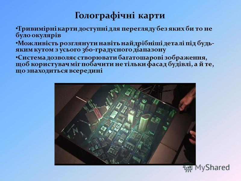 Голографічні карти Тривимірні карти доступні для перегляду без яких би то не було окулярів Можливість розглянути навіть найдрібніші деталі під будь- яким кутом з усього 360-градусного діапазону Система дозволяє створювати багатошарові зображення, щоб
