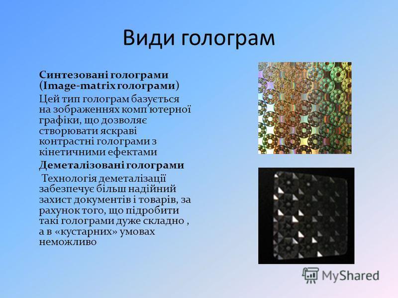 Види голограм Синтезовані голограми (Image-matrix голограми) Цей тип голограм базується на зображеннях комп'ютерної графіки, що дозволяє створювати яскраві контрастні голограми з кінетичними ефектами Деметалізовані голограми Технологія деметалізації
