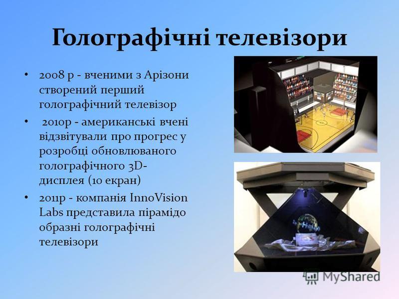 Голографічні телевізори 2008 р - вченими з Арізони створений перший голографічний телевізор 2010р - американські вчені відзвітували про прогрес у розробці обновлюваного голографічного 3D- дисплея (10 екран) 2011р - компанія InnoVision Labs представил