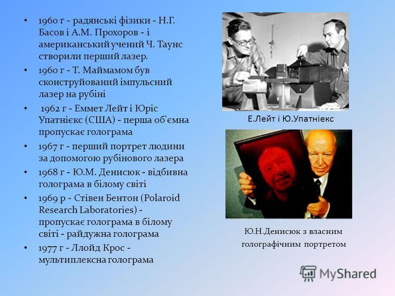 1960 г - радянські фізики - Н.Г. Басов і А.М. Прохоров - і американський учений Ч. Таунс створили перший лазер. 1960 г - Т. Маймамом був сконструйований імпульсний лазер на рубіні 1962 г - Еммет Лейт і Юріс Упатнієкс (США) - перша об'ємна пропускає г