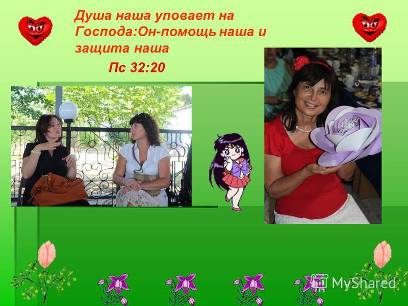 Душа наша уповает на Господа:Он-помощь наша и защита наша Пс 32:20
