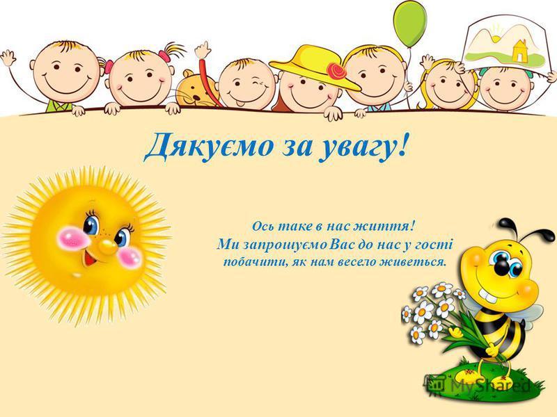 Дякуємо за увагу! Ось таке в нас життя! Ми запрошуємо Вас до нас у гості побачити, як нам весело живеться.
