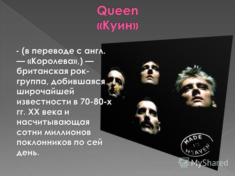 - (в переводе с англ. «Королева»,) британская рок- группа, добившаяся широчайшей известности в 70-80-х гг. XX века и насчитывающая сотни миллионов поклонников по сей день.