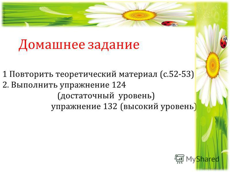 1 Повторить теоретический материал (с.52-53) 2. Выполнить упражнение 124 (достаточный уровень) упражнение 132 (высокий уровень) Домашнее задание