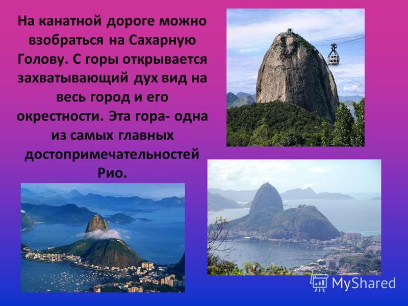 Посещение Рио стоит приурочить к главному празднику страны Бразильскому карнавалу. Карнавал проходит перед великим постом и заканчивается в полночь вторника. Во время карнавала проводится множество конкурсов, отовсюду гремит музыка, и повсюду можно у