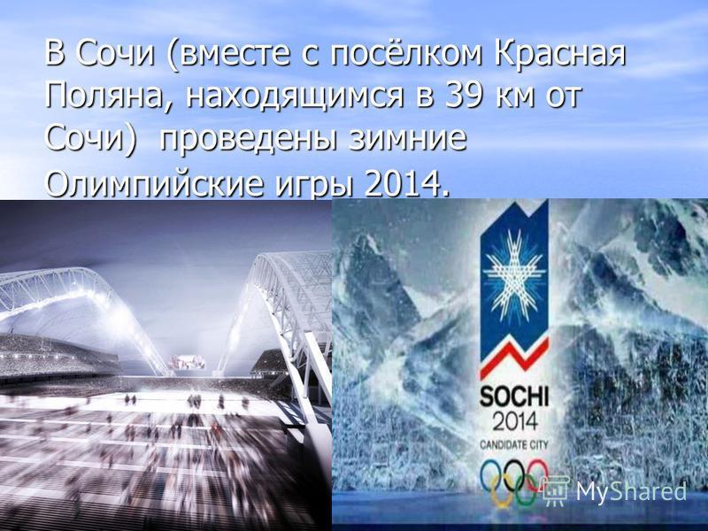 В Сочи (вместе с посёлком Красная Поляна, находящимся в 39 км от Сочи) проведены зимние Олимпийские игры 2014.
