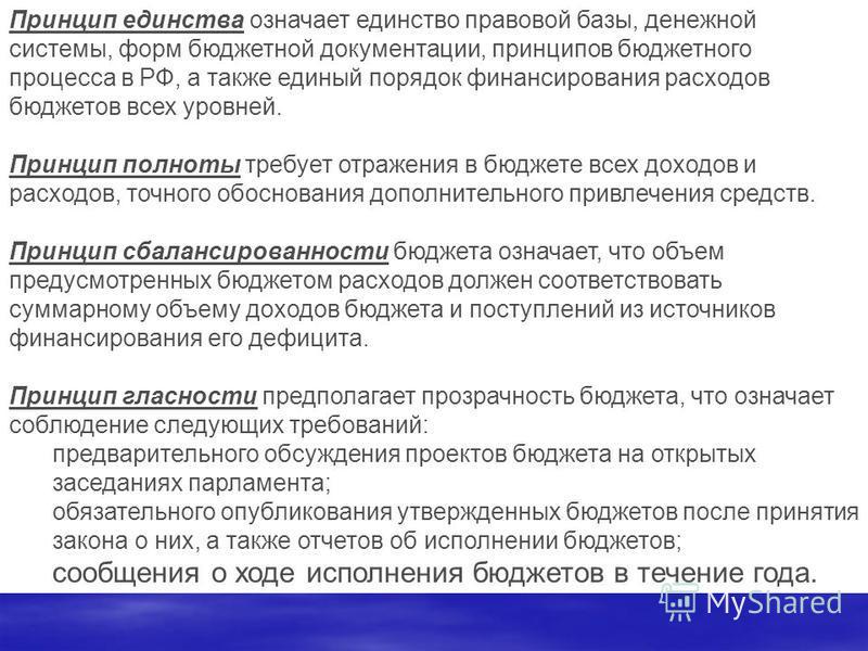 Принцип единства означает единство правовой базы, денежной системы, форм бюджетной документации, принципов бюджетного процесса в РФ, а также единый порядок финансирования расходов бюджетов всех уровней. Принцип полноты требует отражения в бюджете все