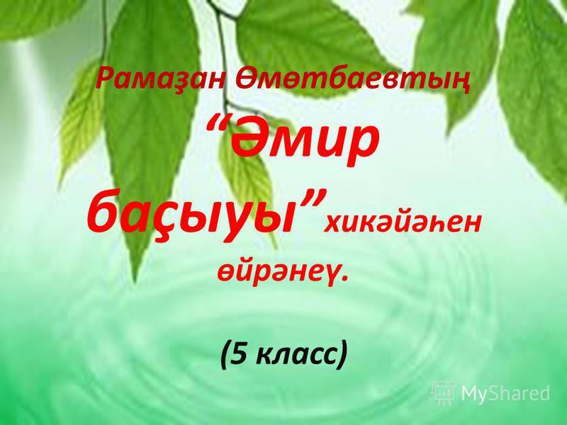 Рамаҙан Өмөтбаевтың Әмир баҫыуы хикәйәһен өйрәнеү. (5 класс)