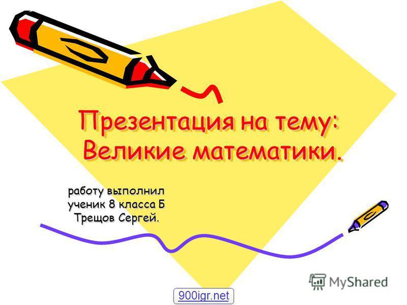 Презентация на тему: Великие математики. работу выполнил ученик 8 класса Б Трещов Сергей. 900igr.net