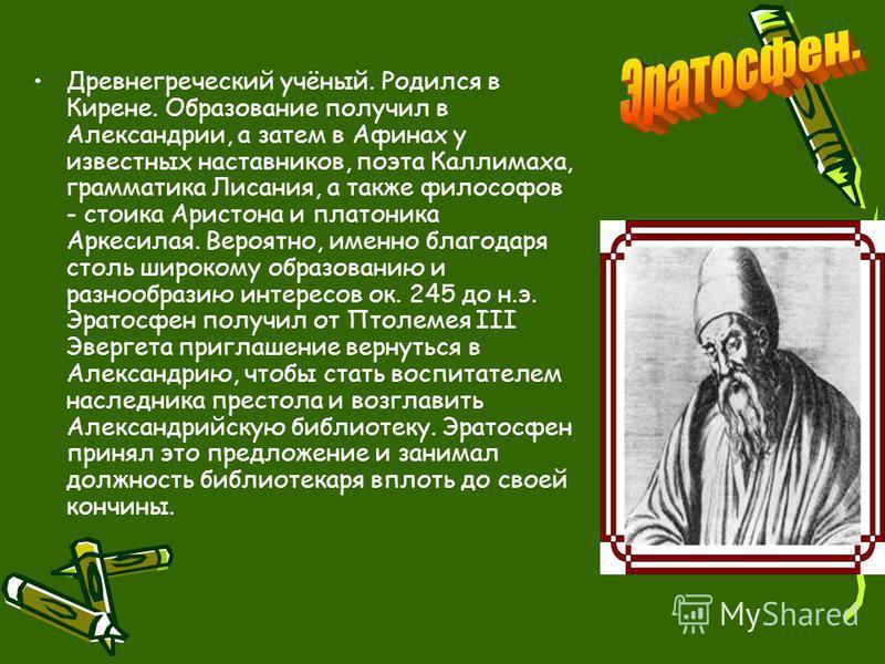 Древнегреческий учёный. Родился в Кирене. Образование получил в Александрии, а затем в Афинах у известных наставников, поэта Каллимаха, грамматика Лисания, а также философов - стоика Аристона и платоника Аркесилая. Вероятно, именно благодаря столь ши