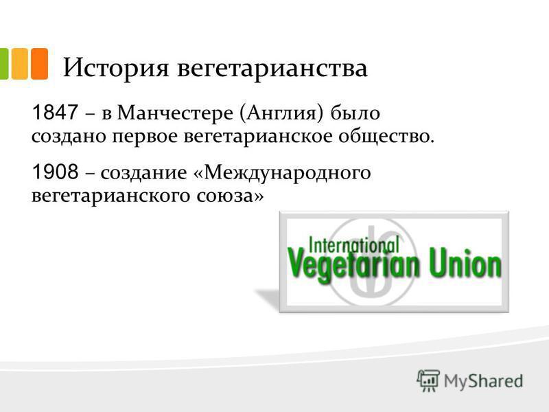 История вегетарианства 1847 – в Манчестере (Англия) было создано первое вегетарианское общество. 1908 – создание «Международного вегетарианского союза»