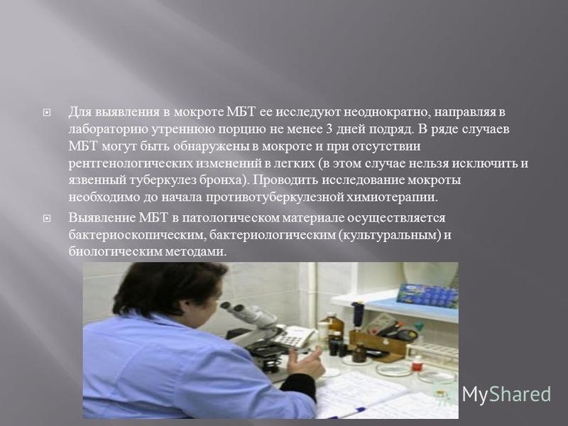 Для выявления в мокроте МБТ ее исследуют неоднократно, направляя в лабораторию утреннюю порцию не менее 3 дней подряд. В ряде случаев МБТ могут быть обнаружены в мокроте и при отсутствии рентгенологических изменений в легких ( в этом случае нельзя ис