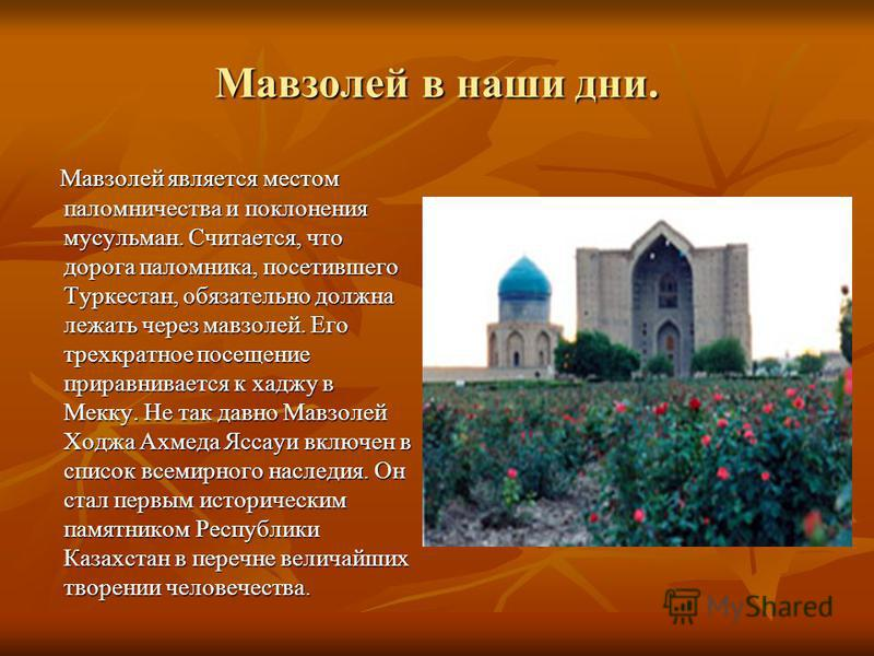 Мавзолей в наши дни. Мавзолей является местом паломничества и поклонения мусульман. Считается, что дорога паломника, посетившего Туркестан, обязательно должна лежать через мавзолей. Его трехкратное посещение приравнивается к хаджу в Мекку. Не так дав