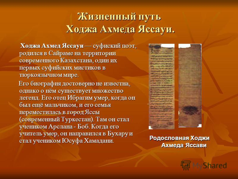 Жизненный путь Ходжа Ахмеда Яссауи. Ходжа Ахмед Яссауи суфийский поэт, родился в Сайраме на территории современного Казахстана, один их первых суфийских мистиков в тюркоязычном мире. Ходжа Ахмед Яссауи суфийский поэт, родился в Сайраме на территории